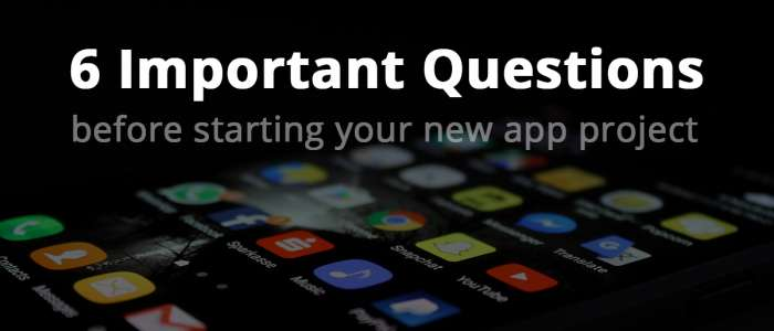 6 questions to ask yourself before starting your new app project